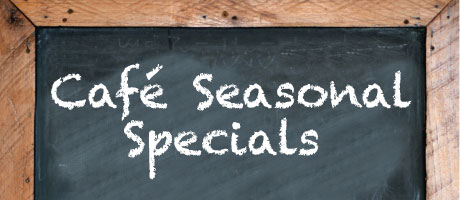 Cafe Seasonal Specials